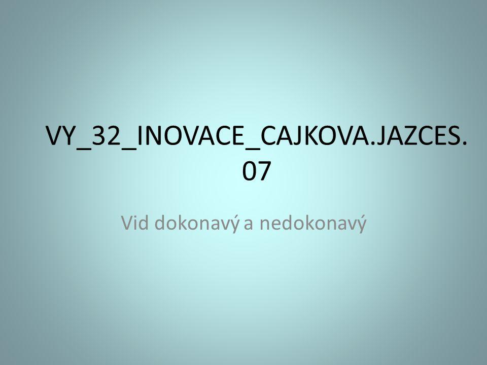 VY_32_INOVACE_CAJKOVA.JAZCES. 07 Vid dokonavý a nedokonavý