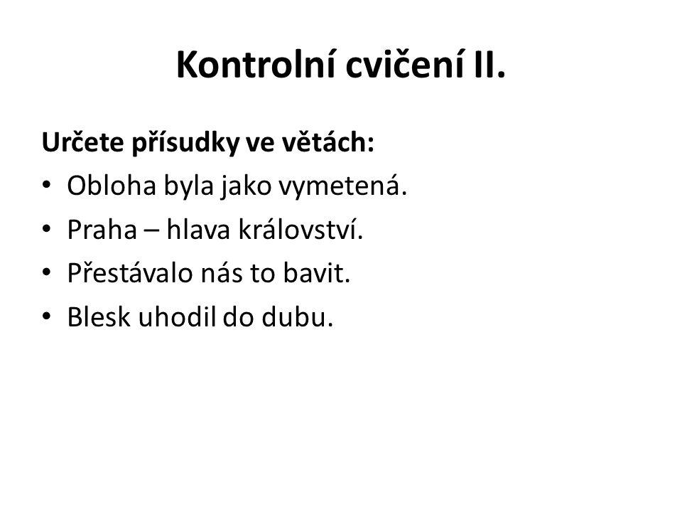 Kontrolní cvičení II. Určete přísudky ve větách: Obloha byla jako vymetená. Praha – hlava království. Přestávalo nás to bavit. Blesk uhodil do dubu.