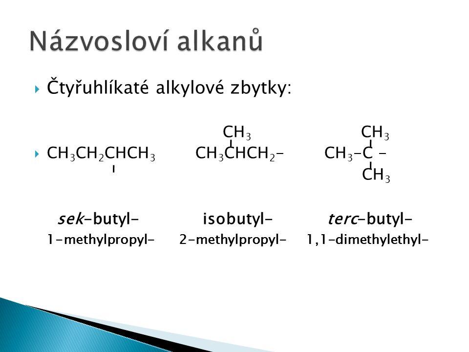  Čtyřuhlíkaté alkylové zbytky: CH 3 CH 3  CH 3 CH 2 CHCH 3 CH 3 CHCH 2 - CH 3 -C - CH 3 sek-butyl- isobutyl- terc-butyl- 1-methylpropyl- 2-methylpropyl- 1,1-dimethylethyl-