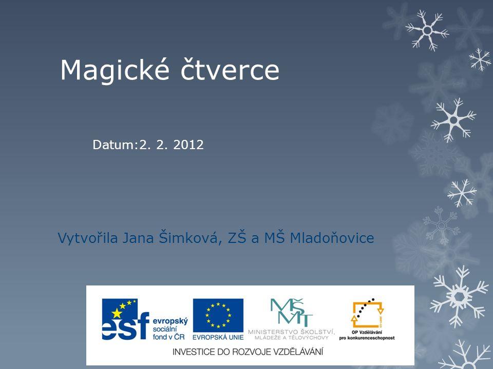 Magické čtverce Vytvořila Jana Šimková, ZŠ a MŠ Mladoňovice Datum:2. 2. 2012