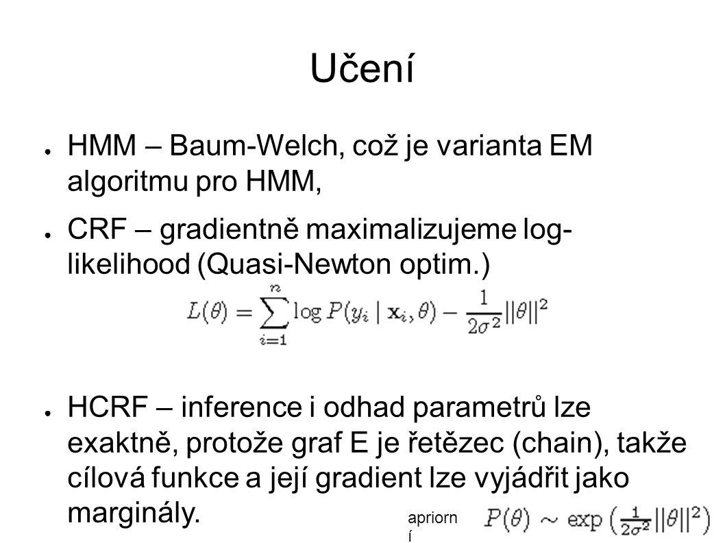Učení ● HMM – Baum-Welch, což je varianta EM algoritmu pro HMM, ● CRF – gradientně maximalizujeme log- likelihood (Quasi-Newton optim.) ● HCRF – inference i odhad parametrů lze exaktně, protože graf E je řetězec (chain), takže cílová funkce a její gradient lze vyjádřit jako marginály.