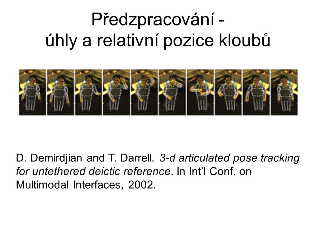 Předzpracování - úhly a relativní pozice kloubů D. Demirdjian and T. Darrell. 3-d articulated pose tracking for untethered deictic reference. In Int'l