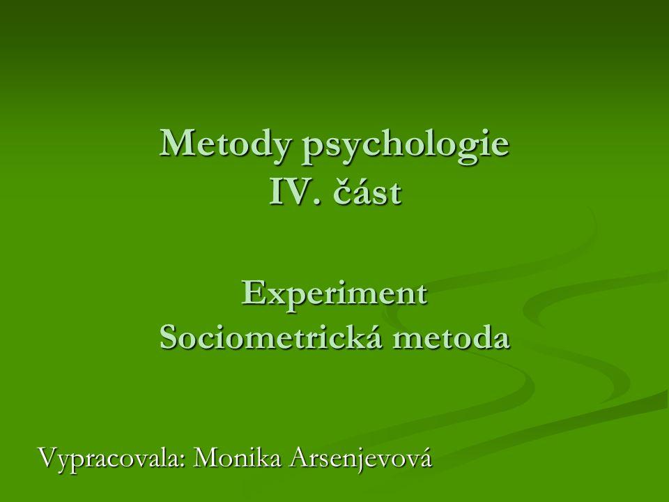 Metody psychologie IV. část Experiment Sociometrická metoda Vypracovala: Monika Arsenjevová