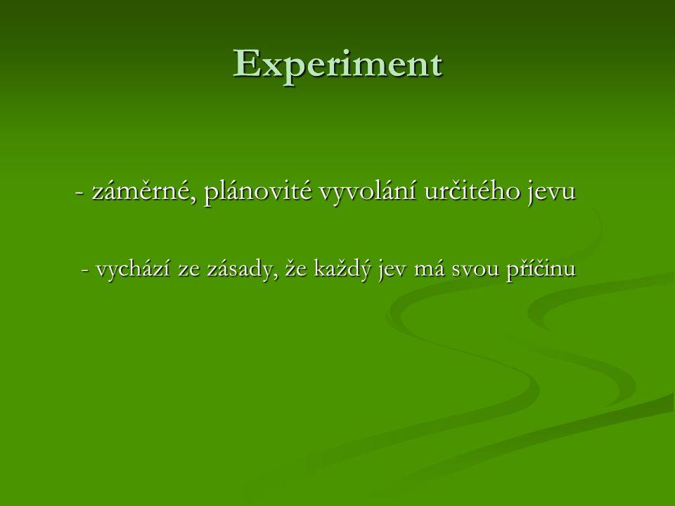 Experiment - záměrné, plánovité vyvolání určitého jevu - vychází ze zásady, že každý jev má svou příčinu - vychází ze zásady, že každý jev má svou příčinu