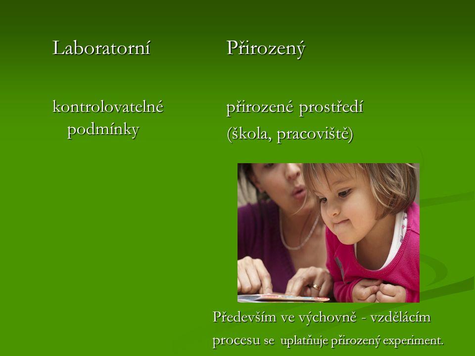 Laboratorní kontrolovatelné podmínky Přirozený přirozené prostředí (škola, pracoviště) Především ve výchovně - vzdělácím procesu se uplatňuje přirozený experiment.