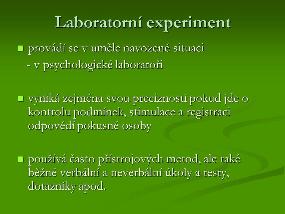 Laboratorní experiment provádí se v uměle navozené situaci provádí se v uměle navozené situaci - v psychologické laboratoři - v psychologické laboratoři vyniká zejména svou precizností pokud jde o kontrolu podmínek, stimulace a registraci odpovědí pokusné osoby vyniká zejména svou precizností pokud jde o kontrolu podmínek, stimulace a registraci odpovědí pokusné osoby používá často přístrojových metod, ale také běžné verbální a neverbální úkoly a testy, dotazníky apod.
