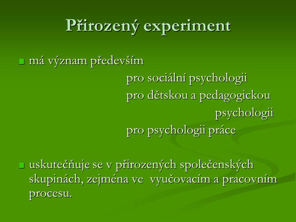 Přirozený experiment má význam především pro sociální psychologii pro sociální psychologii pro dětskou a pedagogickou pro dětskou a pedagogickou psychologii psychologii pro psychologii práce pro psychologii práce uskutečňuje se v přirozených společenských skupinách, zejména ve vyučovacím a pracovním procesu.