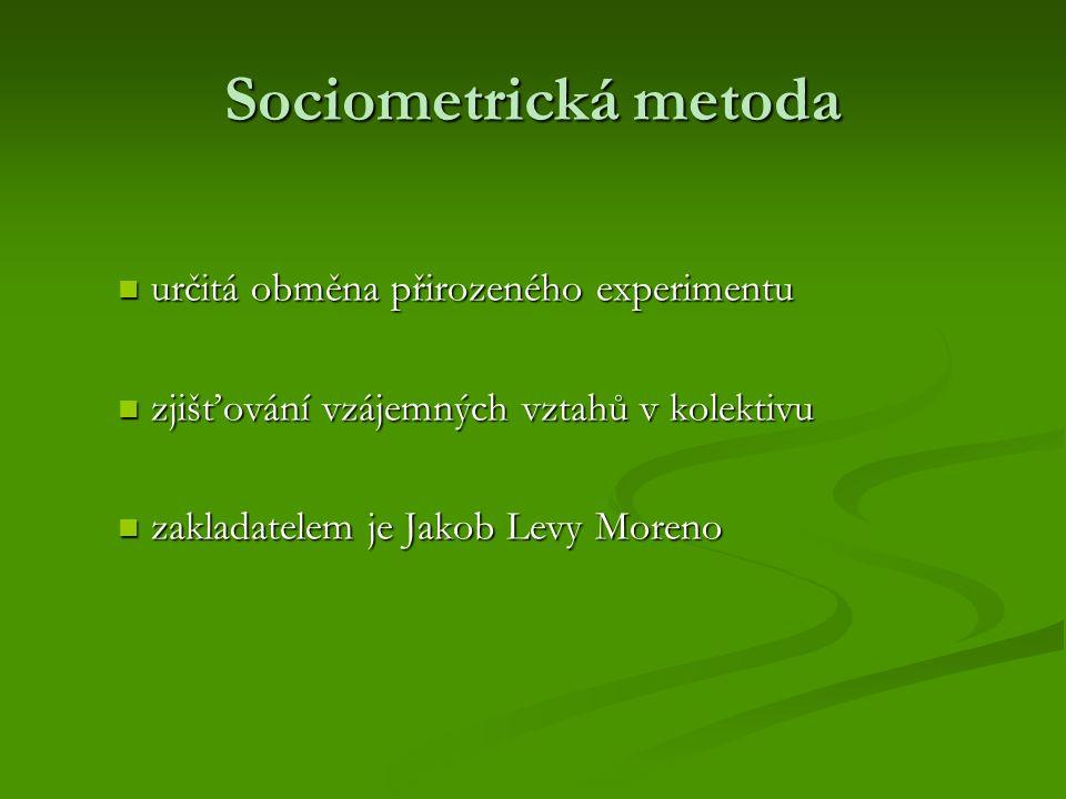 Sociometrická metoda určitá obměna přirozeného experimentu určitá obměna přirozeného experimentu zjišťování vzájemných vztahů v kolektivu zjišťování vzájemných vztahů v kolektivu zakladatelem je Jakob Levy Moreno zakladatelem je Jakob Levy Moreno