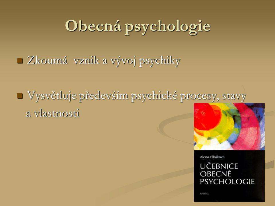 Obecná psychologie Zkoumá vznik a vývoj psychiky Zkoumá vznik a vývoj psychiky Vysvětluje především psychické procesy, stavy Vysvětluje především psychické procesy, stavy a vlastnosti a vlastnosti