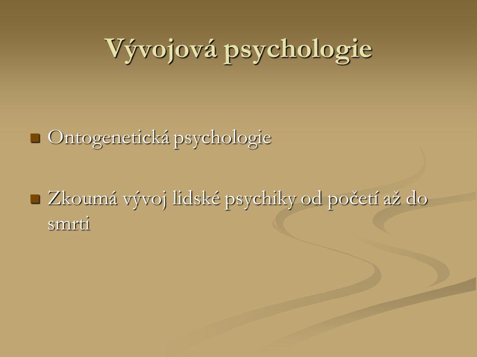 Vývojová psychologie Ontogenetická psychologie Ontogenetická psychologie Zkoumá vývoj lidské psychiky od početí až do smrti Zkoumá vývoj lidské psychiky od početí až do smrti
