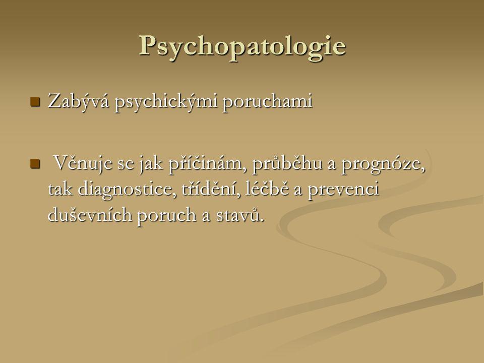 Psychopatologie Zabývá psychickými poruchami Zabývá psychickými poruchami Věnuje se jak příčinám, průběhu a prognóze, tak diagnostice, třídění, léčbě a prevenci duševních poruch a stavů.