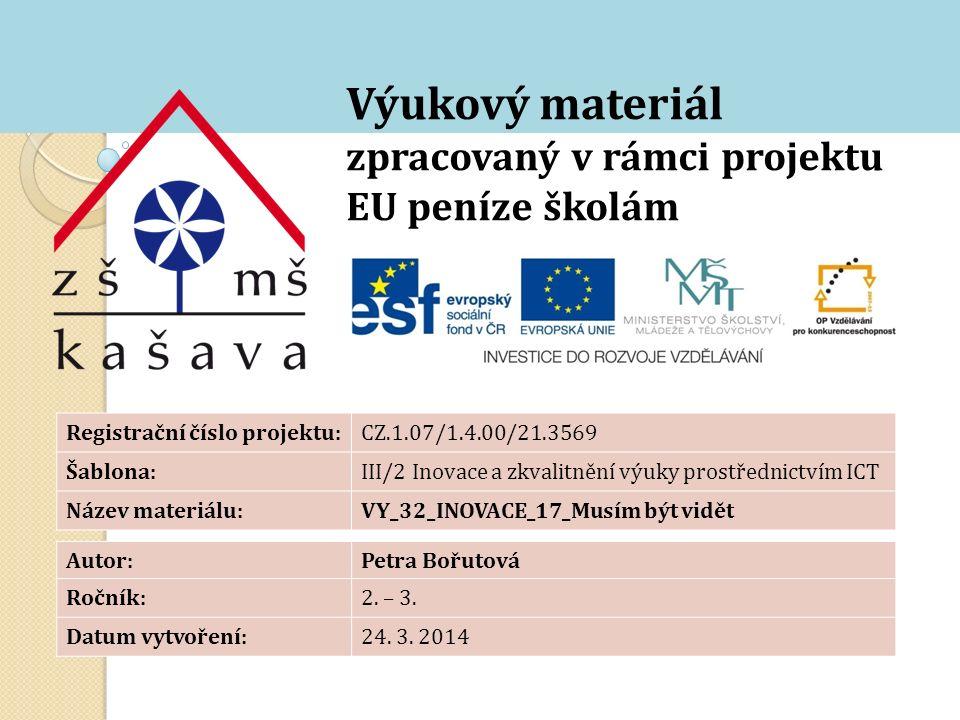 Výukový materiál zpracovaný v rámci projektu EU peníze školám Registrační číslo projektu:CZ.1.07/1.4.00/21.3569 Šablona:III/2 Inovace a zkvalitnění výuky prostřednictvím ICT Název materiálu:VY_32_INOVACE_17_Musím být vidět Autor:Petra Bořutová Ročník:2.