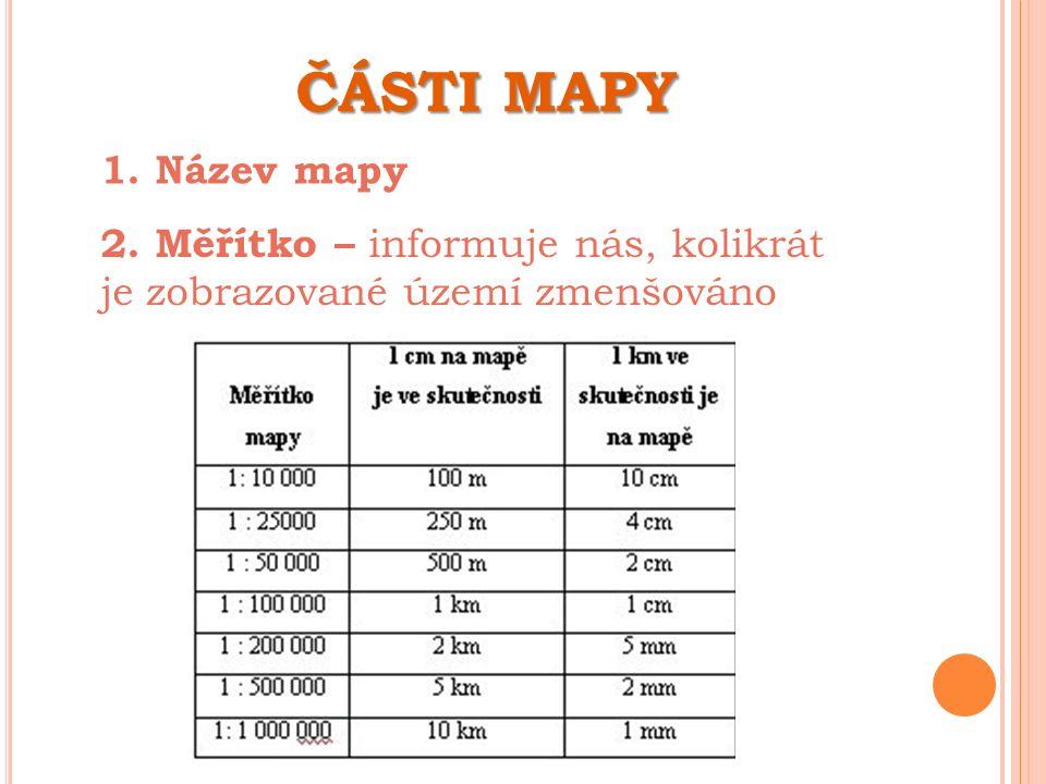 ČÁSTI MAPY 1. Název mapy 2. Měřítko – informuje nás, kolikrát je zobrazované území zmenšováno