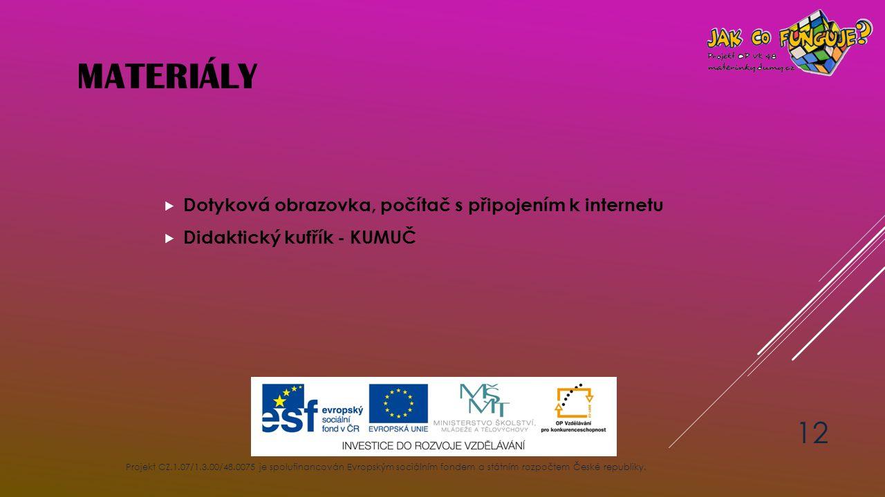MATERIÁLY  Dotyková obrazovka, počítač s připojením k internetu  Didaktický kufřík - KUMUČ Projekt CZ.1.07/1.3.00/48.0075 je spolufinancován Evropsk