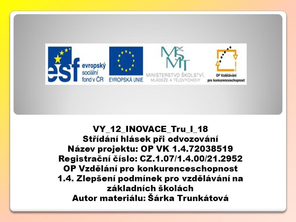 VY_12_INOVACE_Tru_I_18 Střídání hlásek při odvozování Název projektu: OP VK 1.4.72038519 Registrační číslo: CZ.1.07/1.4.00/21.2952 OP Vzdělání pro konkurenceschopnost 1.4.