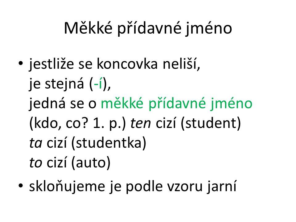 Měkké přídavné jméno jestliže se koncovka neliší, je stejná (-í), jedná se o měkké přídavné jméno (kdo, co? 1. p.) ten cizí (student) ta cizí (student