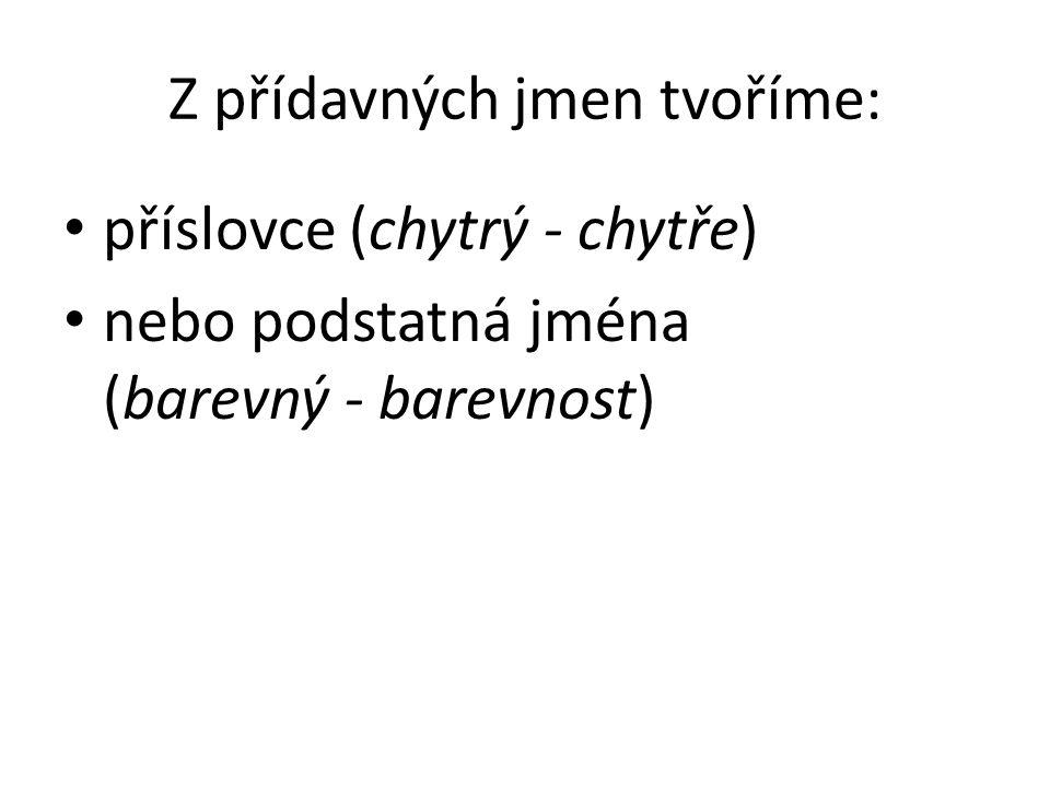 Z přídavných jmen tvoříme: příslovce (chytrý - chytře) nebo podstatná jména (barevný - barevnost)