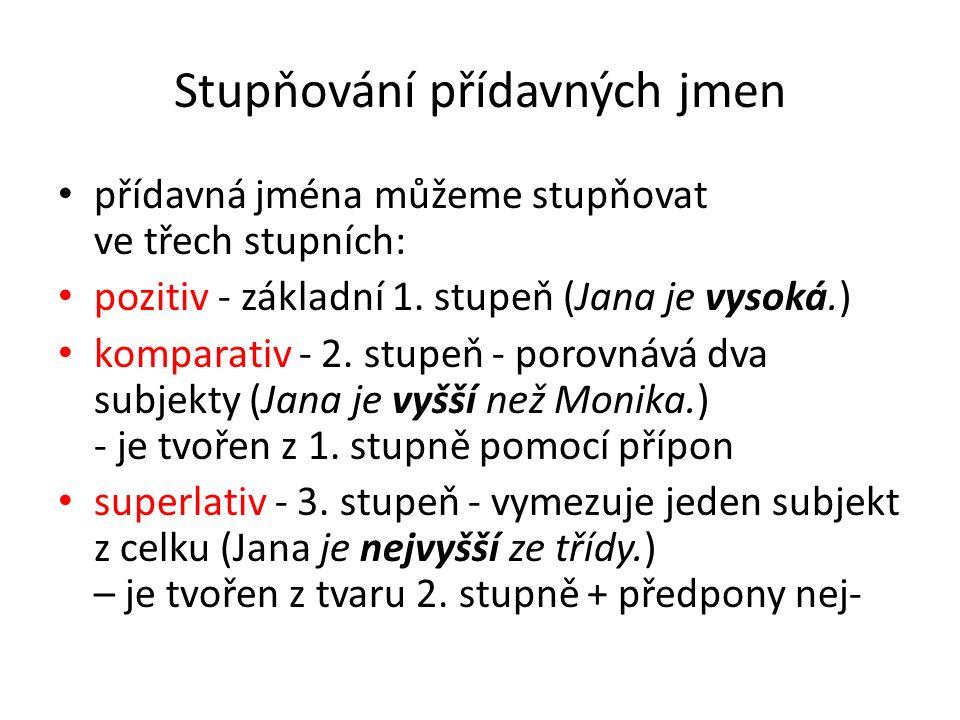 Stupňování přídavných jmen přídavná jména můžeme stupňovat ve třech stupních: pozitiv - základní 1. stupeň (Jana je vysoká.) komparativ - 2. stupeň -