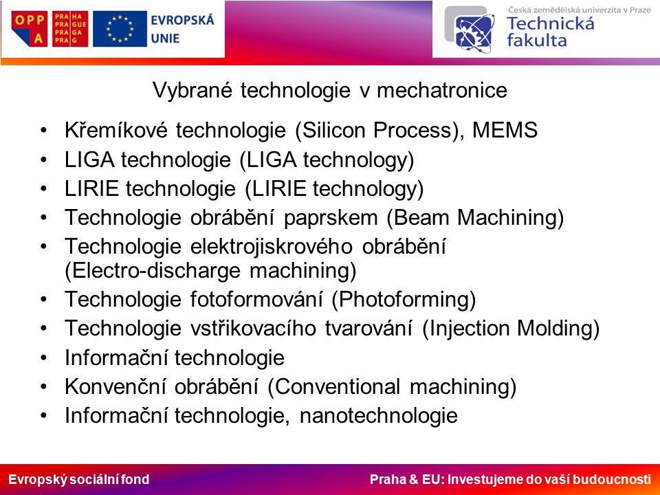Evropský sociální fond Praha & EU: Investujeme do vaší budoucnosti Vybrané technologie v mechatronice Křemíkové technologie (Silicon Process), MEMS LIGA technologie (LIGA technology) LIRIE technologie (LIRIE technology) Technologie obrábění paprskem (Beam Machining) Technologie elektrojiskrového obrábění (Electro-discharge machining) Technologie fotoformování (Photoforming) Technologie vstřikovacího tvarování (Injection Molding) Informační technologie Konvenční obrábění (Conventional machining) Informační technologie, nanotechnologie