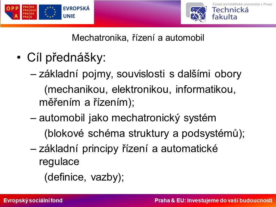 Evropský sociální fond Praha & EU: Investujeme do vaší budoucnosti Mechatronika, řízení a automobil Cíl přednášky: –základní pojmy, souvislosti s dalšími obory (mechanikou, elektronikou, informatikou, měřením a řízením); –automobil jako mechatronický systém (blokové schéma struktury a podsystémů); –základní principy řízení a automatické regulace (definice, vazby);