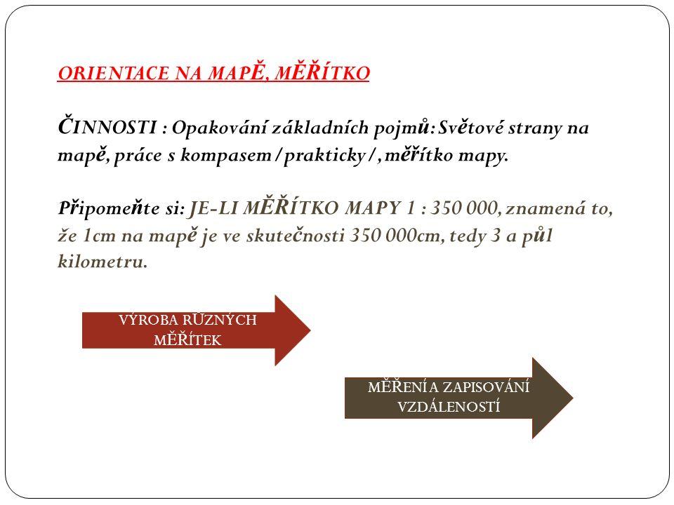 ORIENTACE NA MAP Ě, M ĚŘ ÍTKO Č INNOSTI : Opakování základních pojm ů : Sv ě tové strany na map ě, práce s kompasem/prakticky/, m ěř ítko mapy.