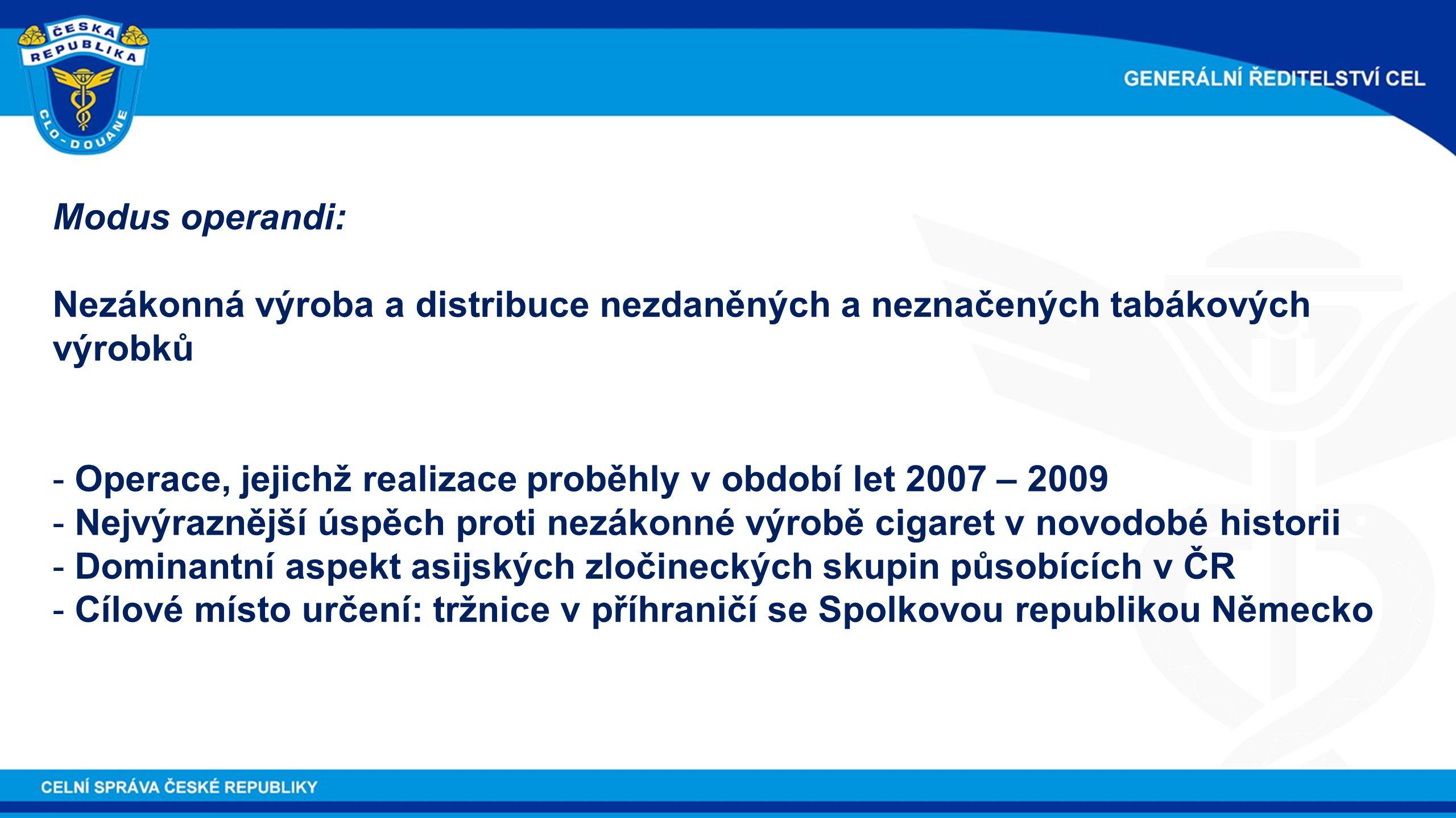 Modus operandi: Nezákonná výroba a distribuce nezdaněných a neznačených tabákových výrobků - Operace, jejichž realizace proběhly v období let 2007 – 2009 - Nejvýraznější úspěch proti nezákonné výrobě cigaret v novodobé historii - Dominantní aspekt asijských zločineckých skupin působících v ČR - Cílové místo určení: tržnice v příhraničí se Spolkovou republikou Německo