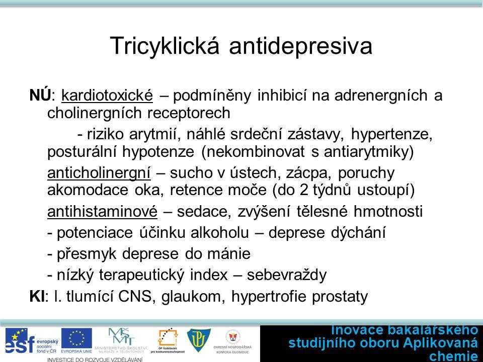 Tricyklická antidepresiva NÚ: kardiotoxické – podmíněny inhibicí na adrenergních a cholinergních receptorech - riziko arytmií, náhlé srdeční zástavy, hypertenze, posturální hypotenze (nekombinovat s antiarytmiky) anticholinergní – sucho v ústech, zácpa, poruchy akomodace oka, retence moče (do 2 týdnů ustoupí) antihistaminové – sedace, zvýšení tělesné hmotnosti - potenciace účinku alkoholu – deprese dýchání - přesmyk deprese do mánie - nízký terapeutický index – sebevraždy KI: l.
