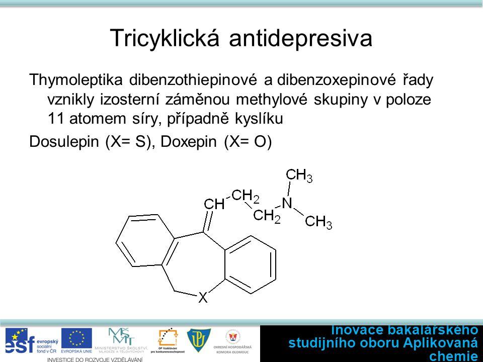 Tricyklická antidepresiva Thymoleptika dibenzothiepinové a dibenzoxepinové řady vznikly izosterní záměnou methylové skupiny v poloze 11 atomem síry, případně kyslíku Dosulepin (X= S), Doxepin (X= O) Inovace bakalářského studijního oboru Aplikovaná chemie