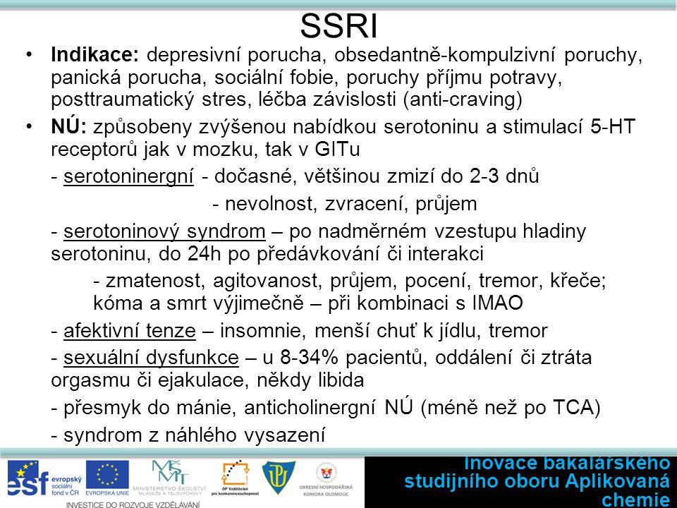 SSRI Indikace: depresivní porucha, obsedantně-kompulzivní poruchy, panická porucha, sociální fobie, poruchy příjmu potravy, posttraumatický stres, léčba závislosti (anti-craving) NÚ: způsobeny zvýšenou nabídkou serotoninu a stimulací 5-HT receptorů jak v mozku, tak v GITu - serotoninergní - dočasné, většinou zmizí do 2-3 dnů - nevolnost, zvracení, průjem - serotoninový syndrom – po nadměrném vzestupu hladiny serotoninu, do 24h po předávkování či interakci - zmatenost, agitovanost, průjem, pocení, tremor, křeče; kóma a smrt výjimečně – při kombinaci s IMAO - afektivní tenze – insomnie, menší chuť k jídlu, tremor - sexuální dysfunkce – u 8-34% pacientů, oddálení či ztráta orgasmu či ejakulace, někdy libida - přesmyk do mánie, anticholinergní NÚ (méně než po TCA) - syndrom z náhlého vysazení Inovace bakalářského studijního oboru Aplikovaná chemie