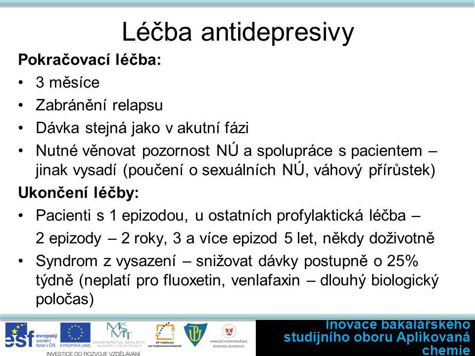 Léčba antidepresivy Pokračovací léčba: 3 měsíce Zabránění relapsu Dávka stejná jako v akutní fázi Nutné věnovat pozornost NÚ a spolupráce s pacientem – jinak vysadí (poučení o sexuálních NÚ, váhový přírůstek) Ukončení léčby: Pacienti s 1 epizodou, u ostatních profylaktická léčba – 2 epizody – 2 roky, 3 a více epizod 5 let, někdy doživotně Syndrom z vysazení – snižovat dávky postupně o 25% týdně (neplatí pro fluoxetin, venlafaxin – dlouhý biologický poločas) Inovace bakalářského studijního oboru Aplikovaná chemie