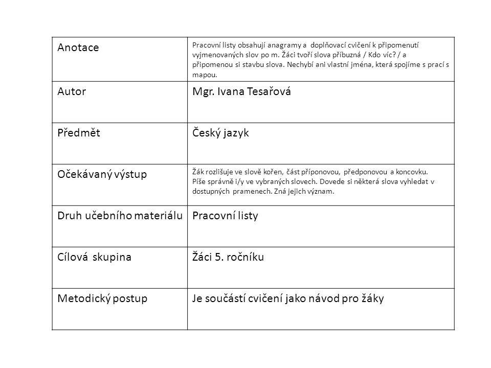 Anotace Pracovní listy obsahují anagramy a doplňovací cvičení k připomenutí vyjmenovaných slov po m. Žáci tvoří slova příbuzná / Kdo víc? / a připomen