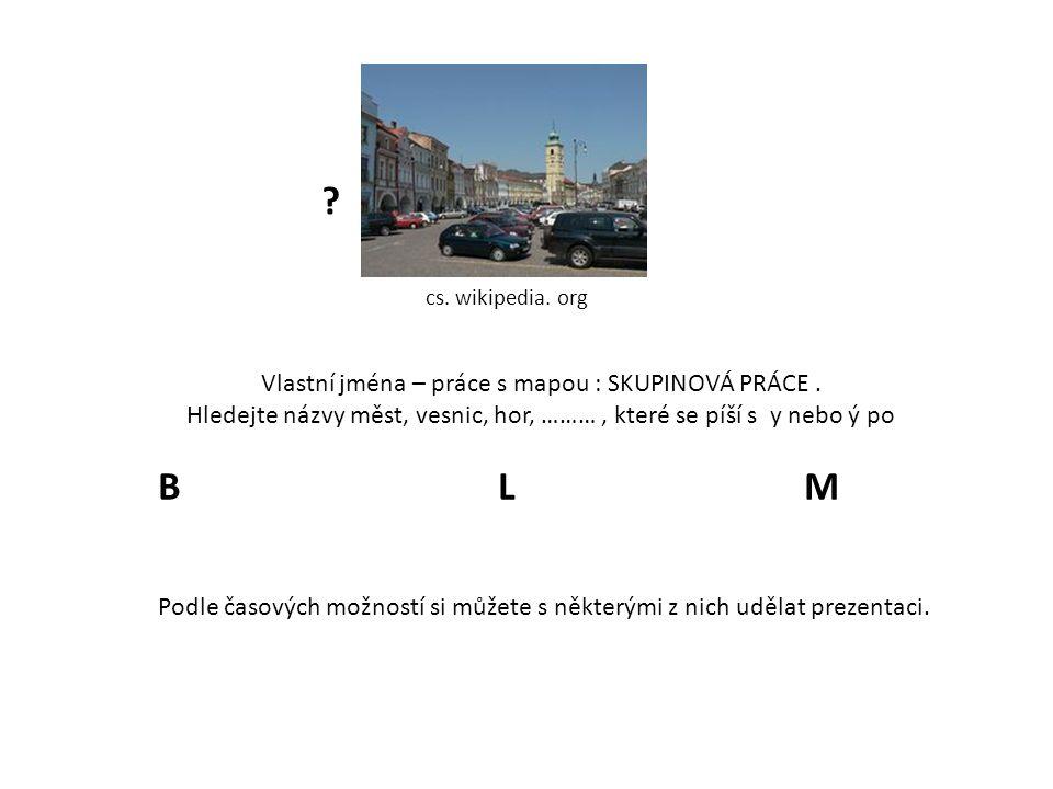 cs. wikipedia. org Vlastní jména – práce s mapou : SKUPINOVÁ PRÁCE. Hledejte názvy měst, vesnic, hor, ………, které se píší s y nebo ý po B L M Podle čas