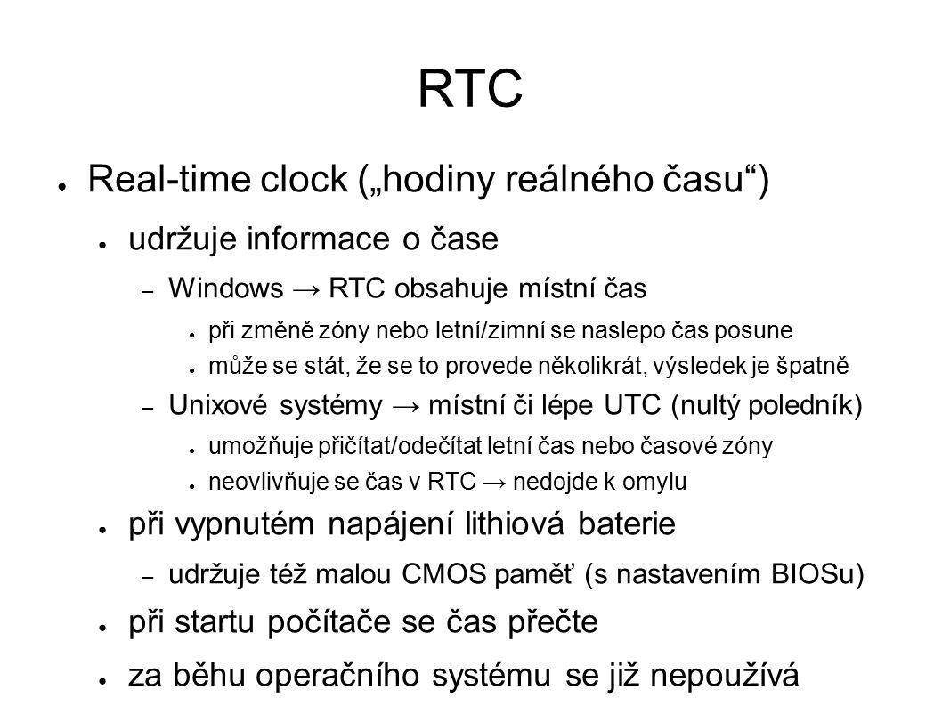 """RTC ● Real-time clock (""""hodiny reálného času ) ● udržuje informace o čase – Windows → RTC obsahuje místní čas ● při změně zóny nebo letní/zimní se naslepo čas posune ● může se stát, že se to provede několikrát, výsledek je špatně – Unixové systémy → místní či lépe UTC (nultý poledník) ● umožňuje přičítat/odečítat letní čas nebo časové zóny ● neovlivňuje se čas v RTC → nedojde k omylu ● při vypnutém napájení lithiová baterie – udržuje též malou CMOS paměť (s nastavením BIOSu) ● při startu počítače se čas přečte ● za běhu operačního systému se již nepoužívá"""