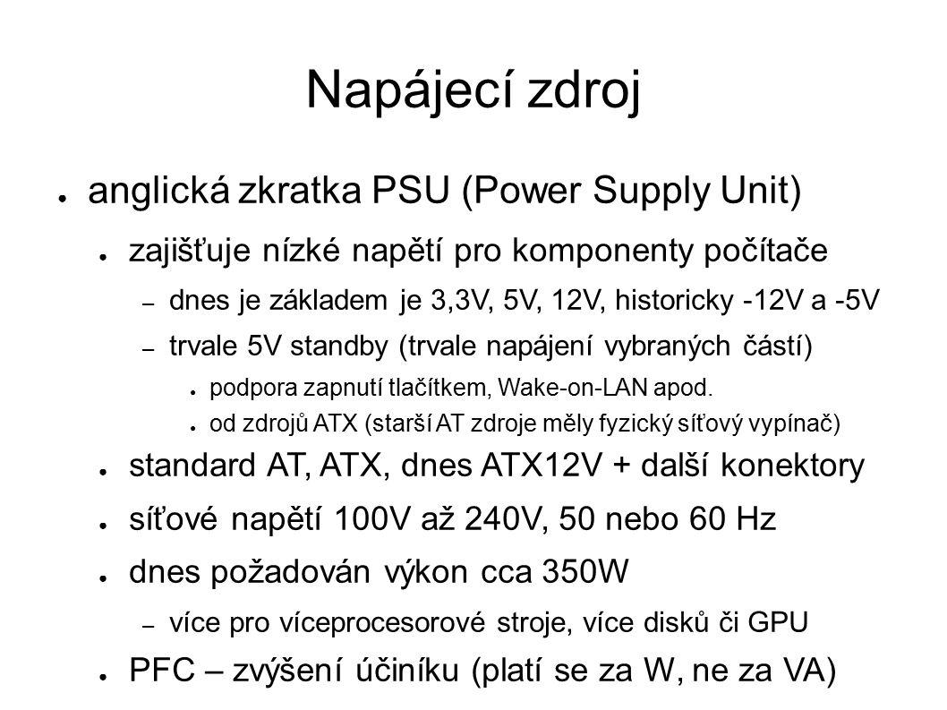 Napájecí zdroj ● anglická zkratka PSU (Power Supply Unit) ● zajišťuje nízké napětí pro komponenty počítače – dnes je základem je 3,3V, 5V, 12V, historicky -12V a -5V – trvale 5V standby (trvale napájení vybraných částí) ● podpora zapnutí tlačítkem, Wake-on-LAN apod.
