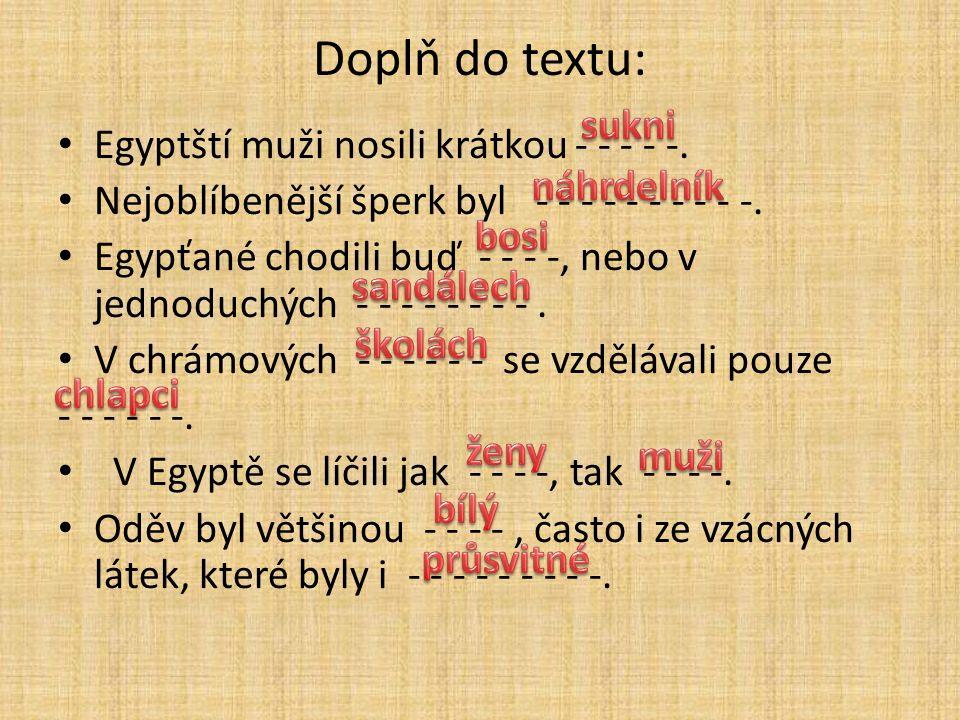 Doplň do textu: Egyptští muži nosili krátkou - - - - -. Nejoblíbenější šperk byl - - - - - - - - - -. Egypťané chodili buď - - - -, nebo v jednoduchýc