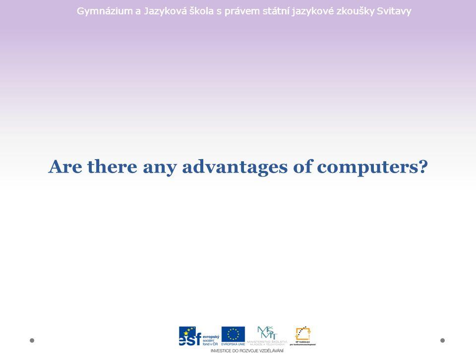 Gymnázium a Jazyková škola s právem státní jazykové zkoušky Svitavy Are there any advantages of computers?