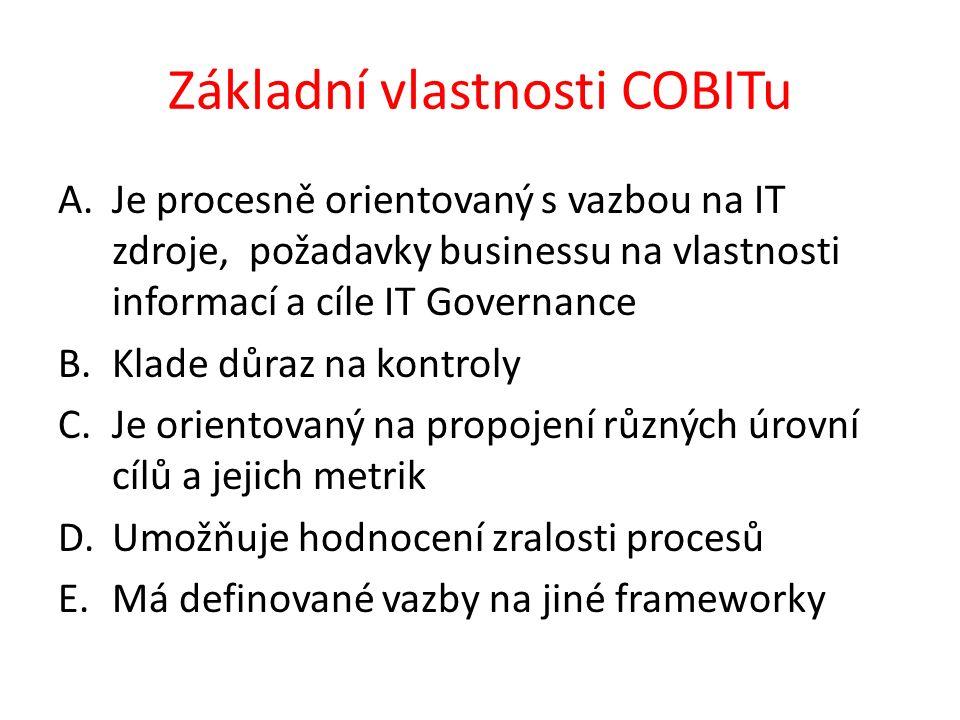Základní vlastnosti COBITu A.Je procesně orientovaný s vazbou na IT zdroje, požadavky businessu na vlastnosti informací a cíle IT Governance B.Klade důraz na kontroly C.Je orientovaný na propojení různých úrovní cílů a jejich metrik D.Umožňuje hodnocení zralosti procesů E.Má definované vazby na jiné frameworky