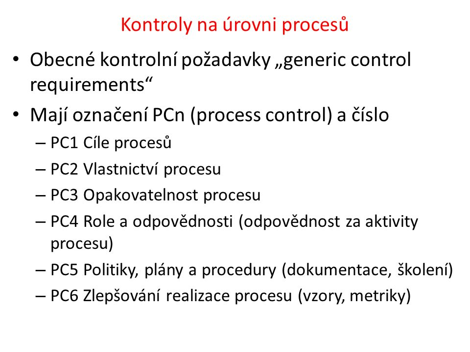 """Kontroly na úrovni procesů Obecné kontrolní požadavky """"generic control requirements Mají označení PCn (process control) a číslo – PC1 Cíle procesů – PC2 Vlastnictví procesu – PC3 Opakovatelnost procesu – PC4 Role a odpovědnosti (odpovědnost za aktivity procesu) – PC5 Politiky, plány a procedury (dokumentace, školení) – PC6 Zlepšování realizace procesu (vzory, metriky)"""