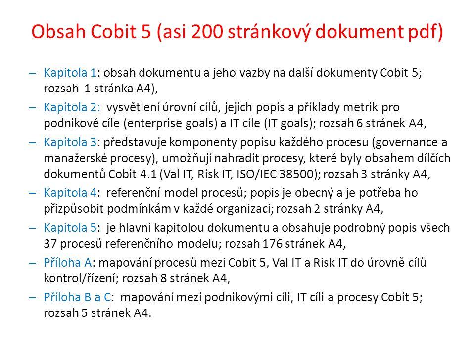 Obsah Cobit 5 (asi 200 stránkový dokument pdf) – Kapitola 1: obsah dokumentu a jeho vazby na další dokumenty Cobit 5; rozsah 1 stránka A4), – Kapitola 2: vysvětlení úrovní cílů, jejich popis a příklady metrik pro podnikové cíle (enterprise goals) a IT cíle (IT goals); rozsah 6 stránek A4, – Kapitola 3: představuje komponenty popisu každého procesu (governance a manažerské procesy), umožňují nahradit procesy, které byly obsahem dílčích dokumentů Cobit 4.1 (Val IT, Risk IT, ISO/IEC 38500); rozsah 3 stránky A4, – Kapitola 4: referenční model procesů; popis je obecný a je potřeba ho přizpůsobit podmínkám v každé organizaci; rozsah 2 stránky A4, – Kapitola 5: je hlavní kapitolou dokumentu a obsahuje podrobný popis všech 37 procesů referenčního modelu; rozsah 176 stránek A4, – Příloha A: mapování procesů mezi Cobit 5, Val IT a Risk IT do úrovně cílů kontrol/řízení; rozsah 8 stránek A4, – Příloha B a C: mapování mezi podnikovými cíli, IT cíli a procesy Cobit 5; rozsah 5 stránek A4.