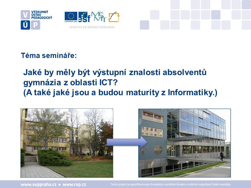 Téma semináře: Jaké by měly být výstupní znalosti absolventů gymnázia z oblasti ICT? (A také jaké jsou a budou maturity z Informatiky.)