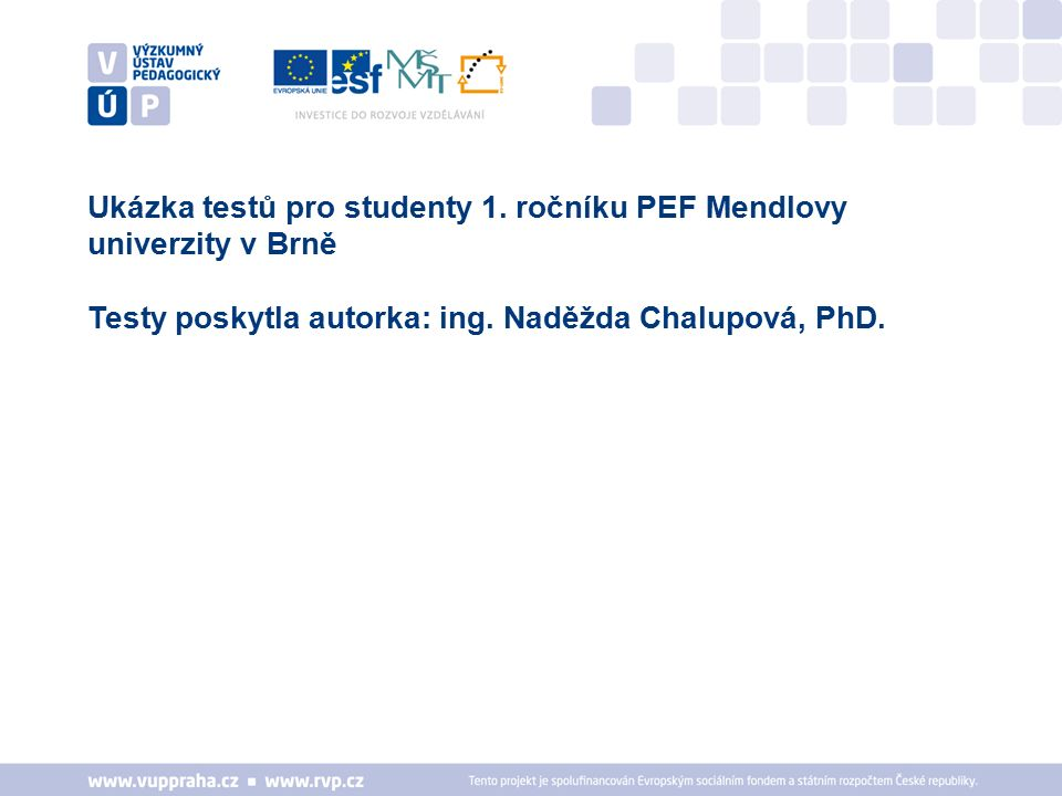 Ukázka testů pro studenty 1. ročníku PEF Mendlovy univerzity v Brně Testy poskytla autorka: ing. Naděžda Chalupová, PhD.