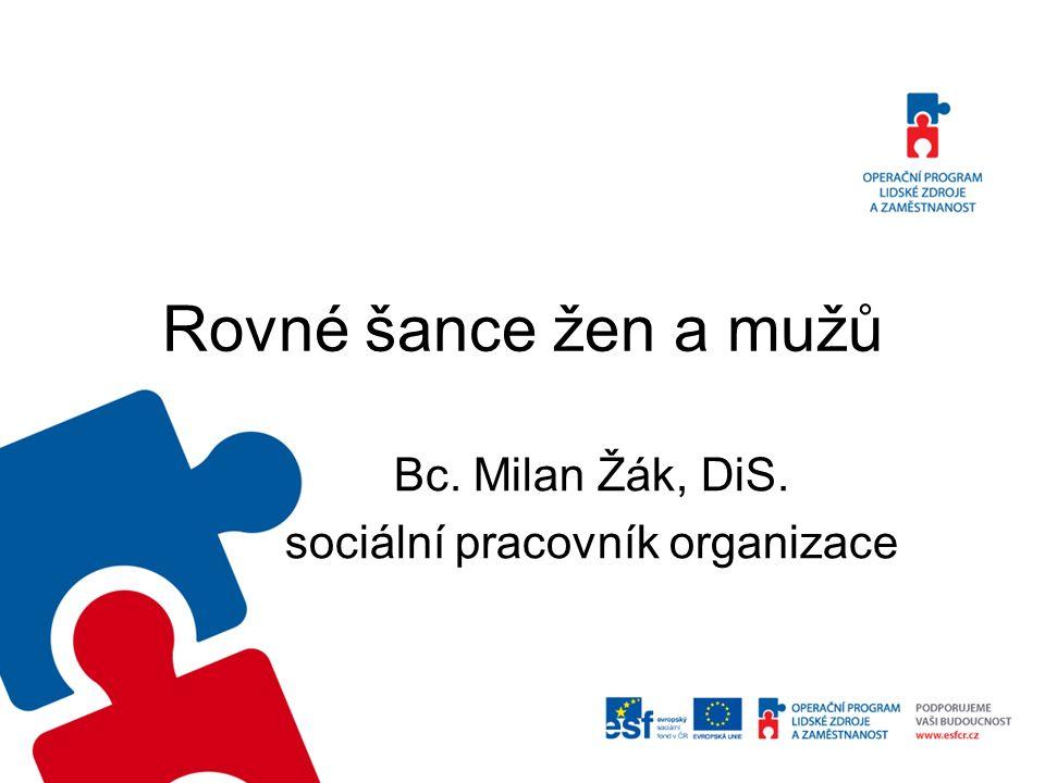 Rovné šance žen a mužů Bc. Milan Žák, DiS. sociální pracovník organizace
