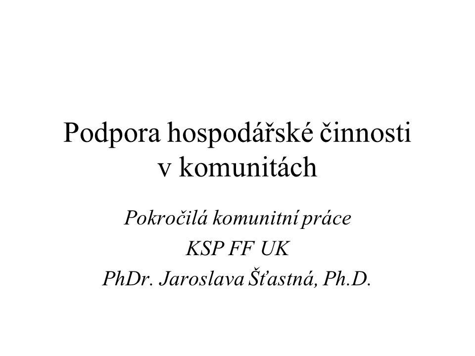 Podpora hospodářské činnosti v komunitách Pokročilá komunitní práce KSP FF UK PhDr. Jaroslava Šťastná, Ph.D.