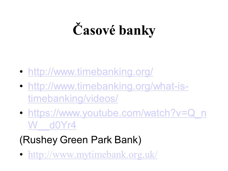 Časové banky http://www.timebanking.org/ http://www.timebanking.org/what-is- timebanking/videos/ http://www.timebanking.org/what-is- timebanking/videos/ https://www.youtube.com/watch v=Q_n W__d0Yr4 https://www.youtube.com/watch v=Q_n W__d0Yr4 (Rushey Green Park Bank) http://www.mytimebank.org.uk/