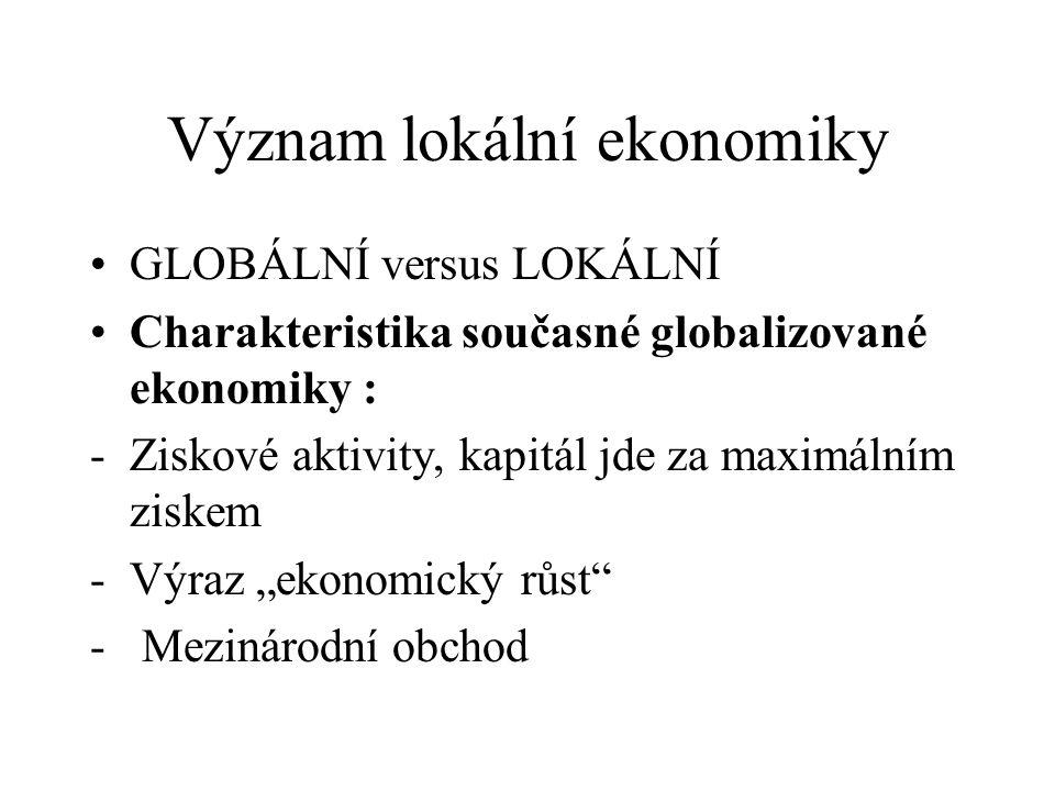 Význam lokální ekonomiky GLOBÁLNÍ versus LOKÁLNÍ Charakteristika současné globalizované ekonomiky : -Ziskové aktivity, kapitál jde za maximálním ziske