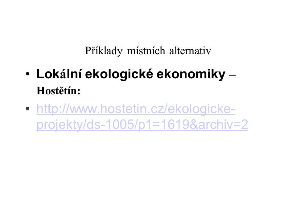 Příklady místních alternativ Lok á ln í ekologické ekonomiky – Hostětín: http://www.hostetin.cz/ekologicke- projekty/ds-1005/p1=1619&archiv=2 http://w