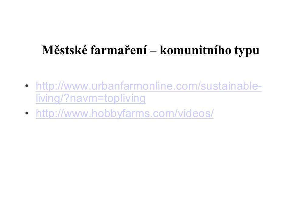 Městské farmaření – komunitního typu http://www.urbanfarmonline.com/sustainable- living/?navm=topliving http://www.urbanfarmonline.com/sustainable- li