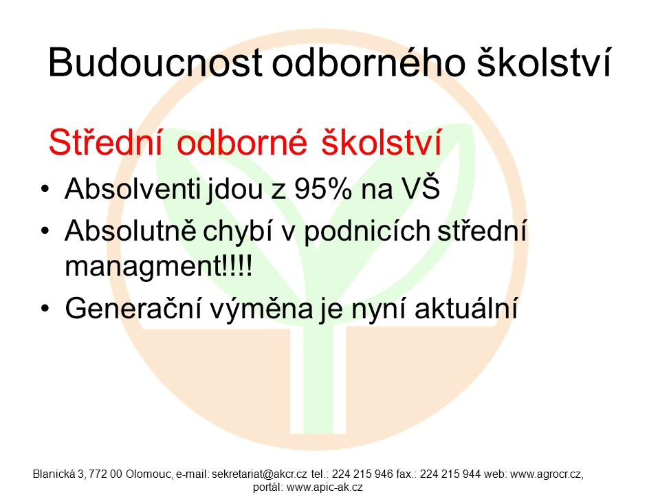 Blanická 3, 772 00 Olomouc, e-mail: sekretariat@akcr.cz tel.: 224 215 946 fax.: 224 215 944 web: www.agrocr.cz, portál: www.apic-ak.cz Budoucnost odborného školství Střední odborné školství Absolventi jdou z 95% na VŠ Absolutně chybí v podnicích střední managment!!!.
