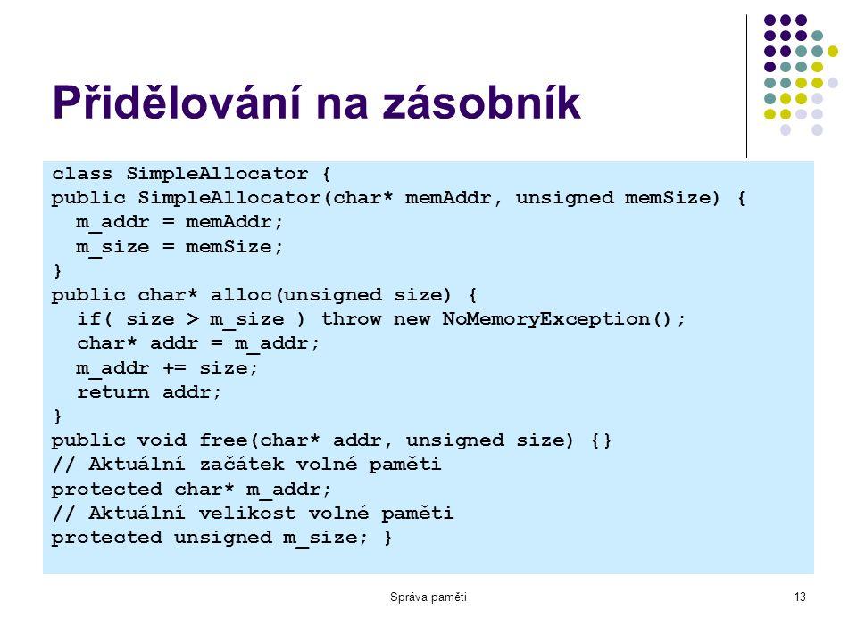 Správa paměti13 Přidělování na zásobník class SimpleAllocator { public SimpleAllocator(char* memAddr, unsigned memSize) { m_addr = memAddr; m_size = memSize; } public char* alloc(unsigned size) { if( size > m_size ) throw new NoMemoryException(); char* addr = m_addr; m_addr += size; return addr; } public void free(char* addr, unsigned size) {} // Aktuální začátek volné paměti protected char* m_addr; // Aktuální velikost volné paměti protected unsigned m_size; }