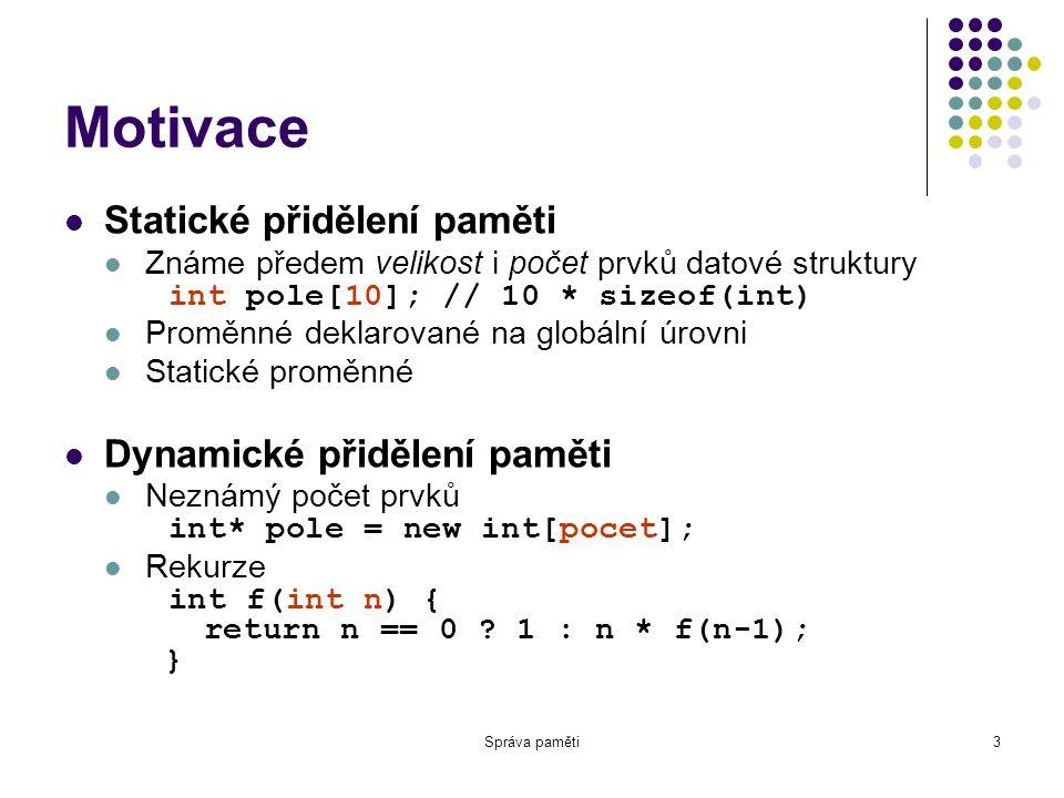 Správa paměti3 Motivace Statické přidělení paměti Známe předem velikost i počet prvků datové struktury int pole[10]; // 10 * sizeof(int) Proměnné deklarované na globální úrovni Statické proměnné Dynamické přidělení paměti Neznámý počet prvků int* pole = new int[pocet]; Rekurze int f(int n) { return n == 0 .